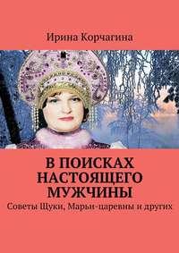 Корчагина, Ирина  - В поисках настоящего мужчины. Советы Щуки, Марьи-царевны идругих