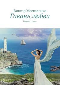 Москаленко, Виктор  - Гавань любви. Сборник стихов