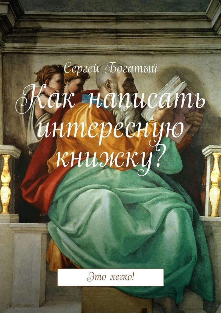 Сергей Богатый Как писать интересную книжку? Это легко!