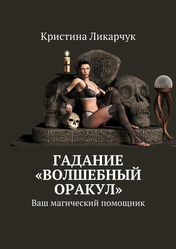 Кристина Викторовна Ликарчук Гадание «Волшебный оракул». Ваш магический помощник пилкингтон майя все реальные способы предсказать будущее