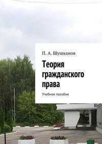 Шушканов, П. А.  - Теория гражданского права. Учебное пособие