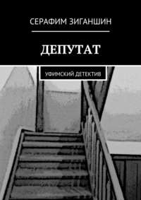 Серафим Родионович Зиганшин - Депутат. Уфимский детектив