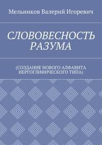 Мельников, Валерий Игоревич  - СЛОВОВЕСНОСТЬ РАЗУМА. (СОЗДАНИЕ НОВОГО АЛФАВИТА ИЕРГОГЛИФИЧЕСКОГОТИПА)