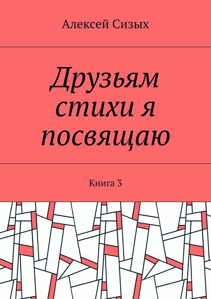 Алексей Михайлович Сизых Друзьям стихи я посвящаю. Книга3 хочу б у холодильник в симферополе не дорого
