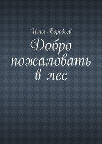 Воробьев, Илья  - Добро пожаловать влес