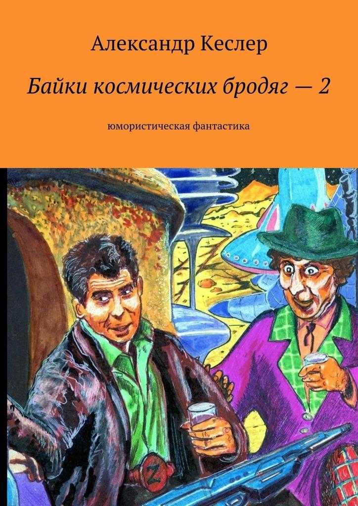 Александр Кеслер - Байки космических бродяг–2. Юмористическая фантастика