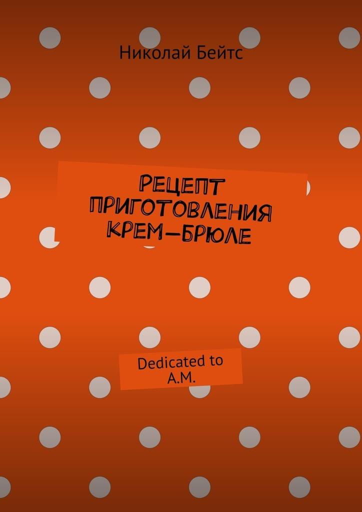 Николай Бейтс Рецепт приготовления крем-брюле. Dedicated to A.M. пятак есть а ничего не купить что это