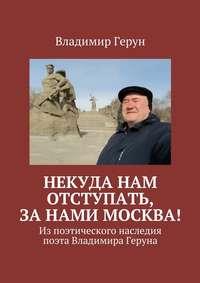 Герун, Владимир  - Некуда нам отступать, занами Москва! Изпоэтического наследия поэта Владимира Геруна