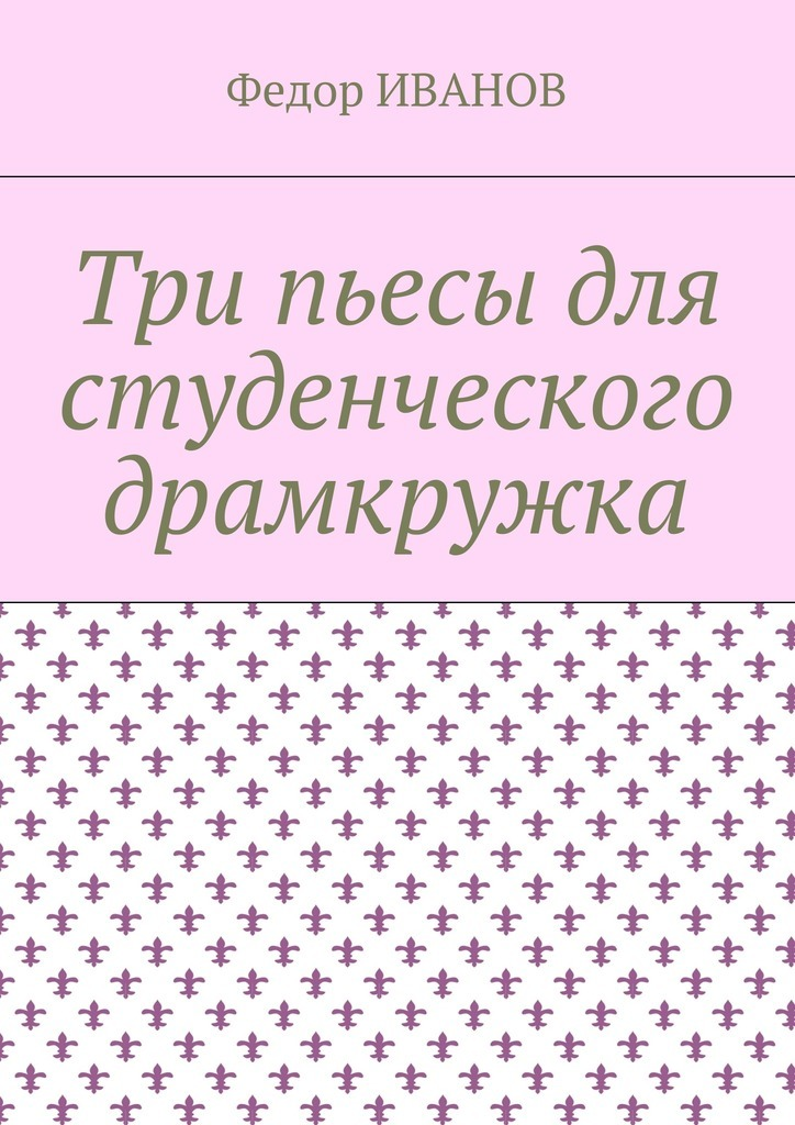 Федор Иванов - Три пьесы для студенческого драмкружка
