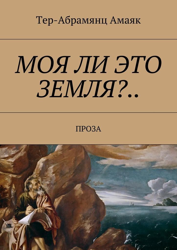 Тер-Абрамянц Амаяк Павлович Моя ли это земля?… Проза
