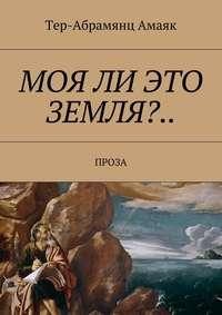 Павлович, Тер-Абрамянц Амаяк  - Моя ли это земля?… Проза