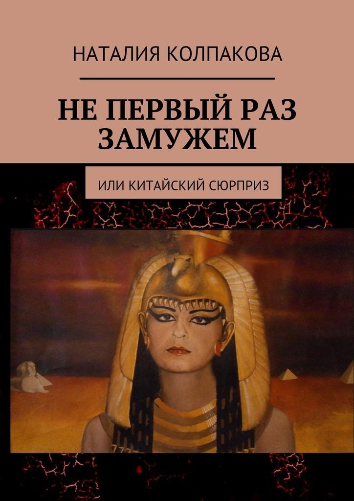 Наталия Константиновна Колпакова Не первый раз замужем. Или китайский сюрприз линси аддарио это моя работа любовь жизнь и война сквозь объектив фотокамеры