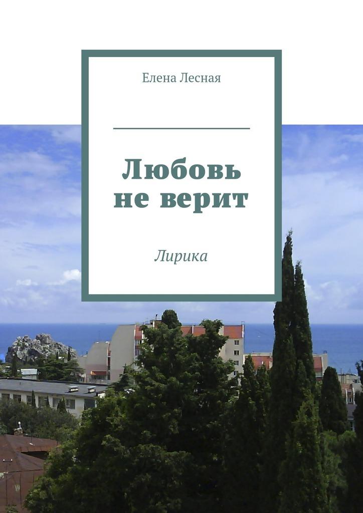 Елена Лесная Любовь не верит. Лирика ISBN: 9785448385827 алёна шкарупета счастье впростом