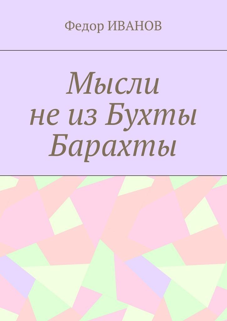 Федор Иванов Мысли не из Бухты Барахты федор иванов судьба литератора
