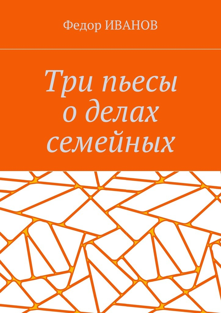 Федор Иванов - Три пьесы о делах семейных