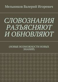 Мельников, Валерий Игоревич  - СЛОВОЗНАНИЯ РАЗЪЯСНЯЮТ ИОБНОВЛЯЮТ. (НОВЫЕ ВОЗМОЖНОСТИ НОВЫХ ЗНАНИЙ)