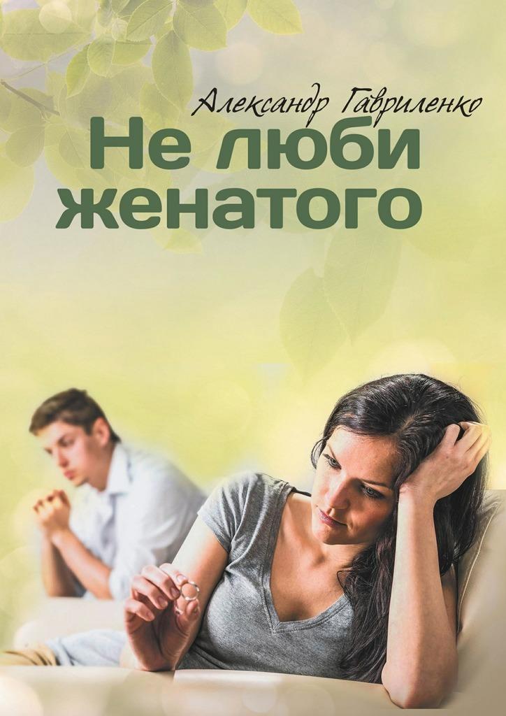 Александр Гавриленко Нелюби женатого серова м не люби красивого