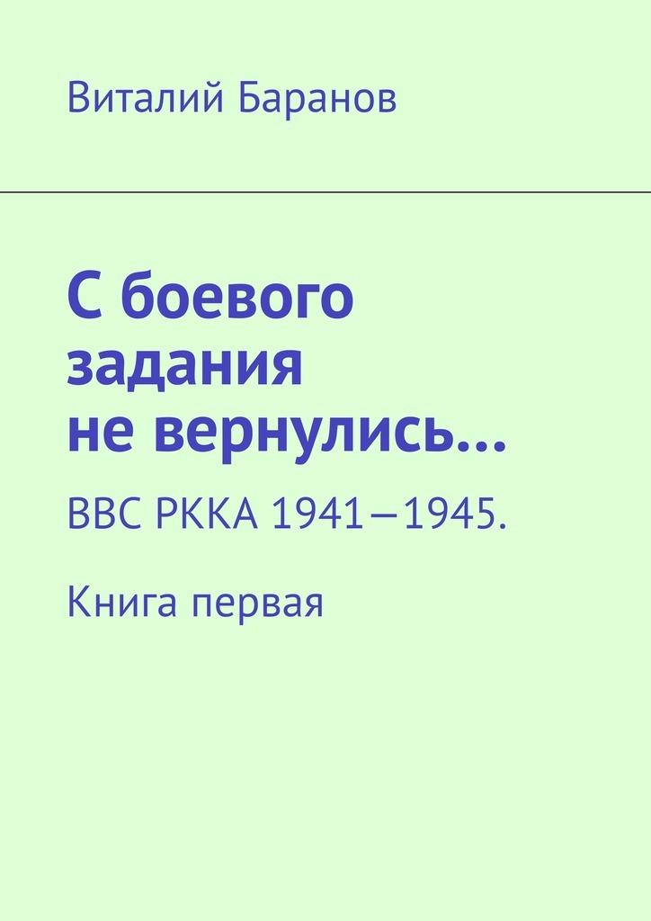 Виталий Баранов - Сбоевого задания невернулись… ВВС РККА 1941—1945. Книга первая