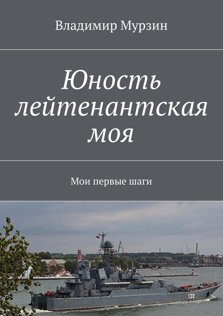 Владимир Алексеевич Мурзин Юность лейтенантская моя. Мои первыешаги шаги