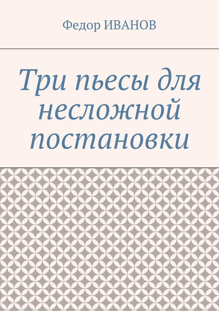 Федор Иванов - Три пьесы для несложной постановки