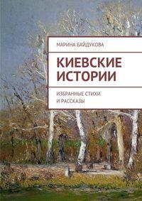 Байдукова, Марина Александровна  - Киевские Истории. Избранные стихи ирассказы