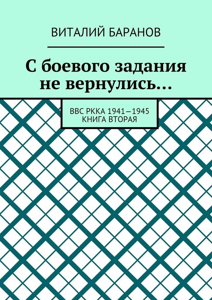 Виталий Баранов Сбоевого задания невернулись… ВВС РККА 1941—1945. Книга вторая ISBN: 9785448386060