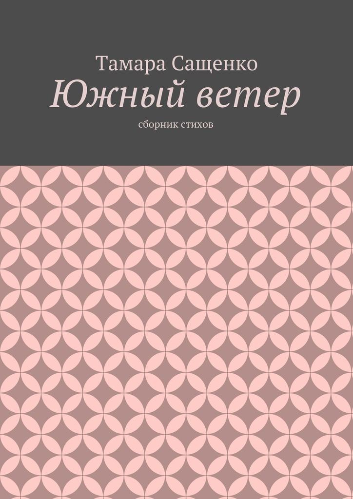 Тамара Григорьевна Сащенко Южный ветер. Сборник стихов светлана яницкая ветер пустыни осуши мои слезы