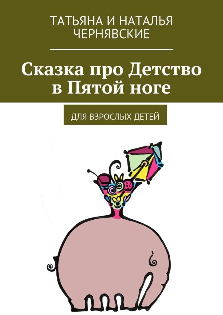Татьяна и Наталья Чернявские Сказка про Детство вПятойноге. Для взрослых детей сказка для детей