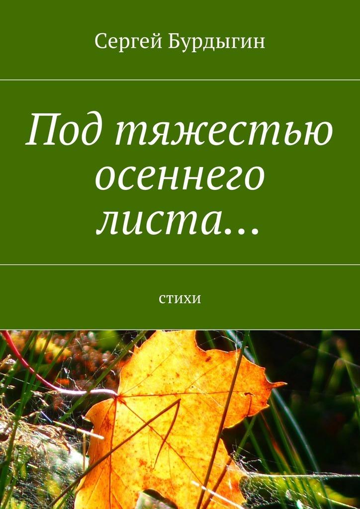 Сергей Бурдыгин Под тяжестью осеннего листа… Стихи цена