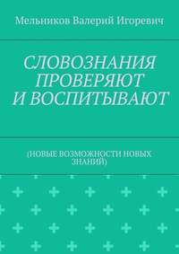Мельников, Валерий Игоревич  - СЛОВОЗНАНИЯ ПРОВЕРЯЮТ ИВОСПИТЫВАЮТ. (НОВЫЕ ВОЗМОЖНОСТИ НОВЫХ ЗНАНИЙ)