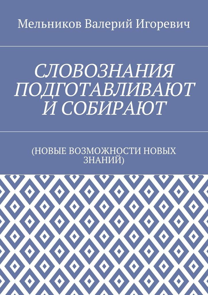 Обложка книги СЛОВОЗНАНИЯ ПОДГОТАВЛИВАЮТ ИСОБИРАЮТ. (НОВЫЕ ВОЗМОЖНОСТИ НОВЫХ ЗНАНИЙ), автор Мельников, Валерий Игоревич