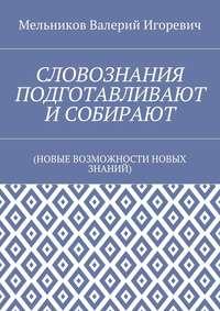 Мельников, Валерий Игоревич  - СЛОВОЗНАНИЯ ПОДГОТАВЛИВАЮТ ИСОБИРАЮТ. (НОВЫЕ ВОЗМОЖНОСТИ НОВЫХ ЗНАНИЙ)