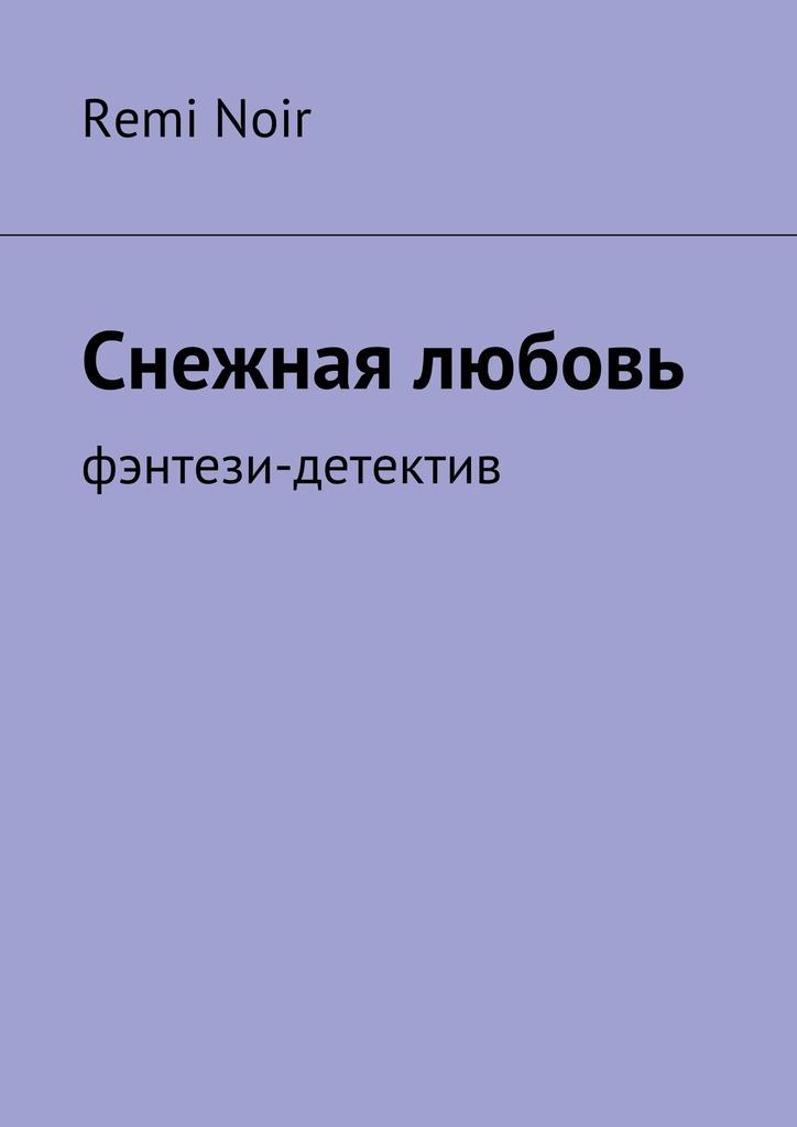 Remi Noir Снежная любовь. Фэнтези-детектив meizu m5 note 32gb silver white