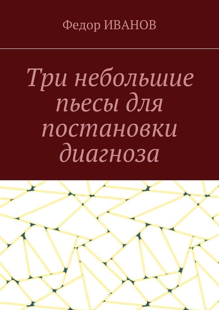Федор Иванов Три небольшие пьесы для постановки диагноза комедии пьесы