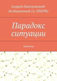 DNEPR, Андрей Днепровский-Безбашенный A.  - Парадокс ситуации. Новеллы