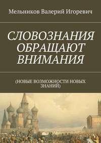 Мельников, Валерий Игоревич  - СЛОВОЗНАНИЯ ОБРАЩАЮТ ВНИМАНИЯ. (НОВЫЕ ВОЗМОЖНОСТИ НОВЫХ ЗНАНИЙ)