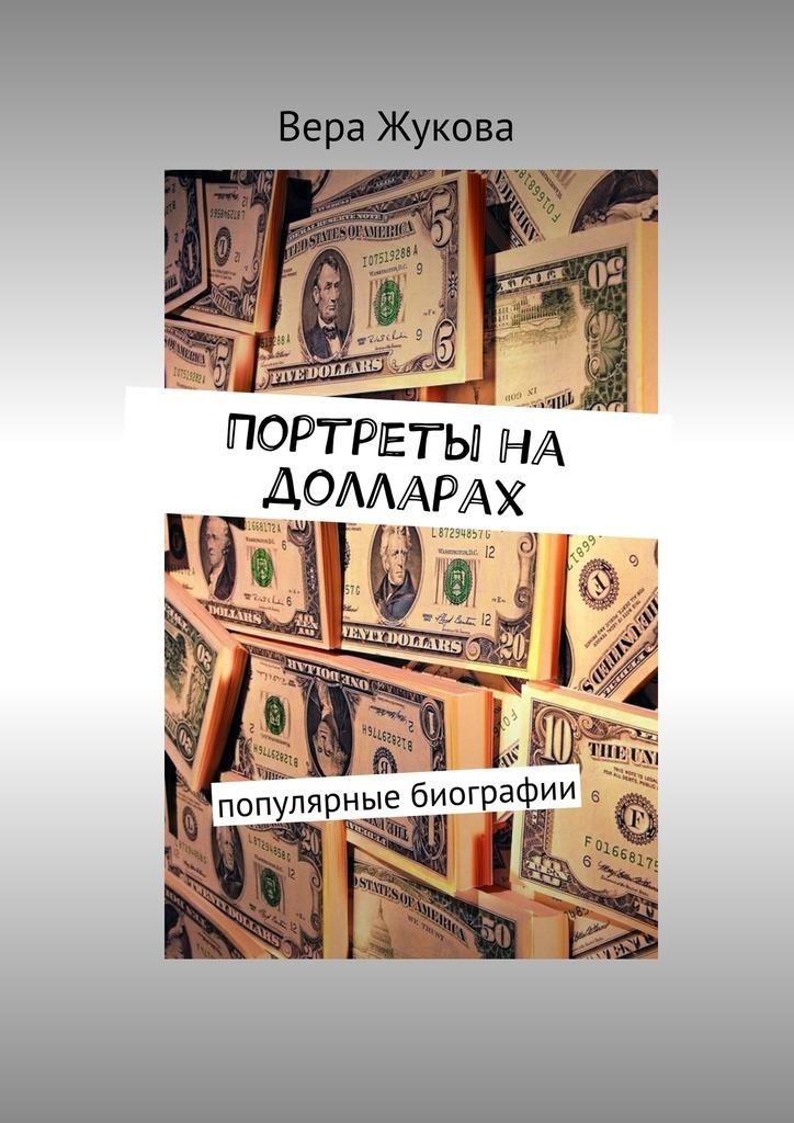 Вера Жукова - Портреты на долларах. популярные биографии