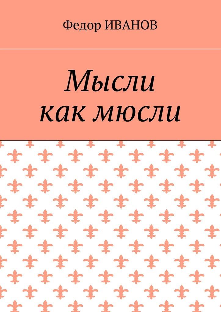 Федор Иванов Мысли, как мюсли ISBN: 9785448387029 федор иванов альфия