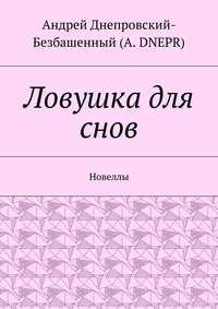 DNEPR, Андрей Днепровский-Безбашенный A.  - Ловушка для снов. Новеллы