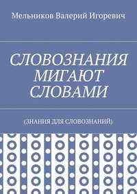 Мельников, Валерий Игоревич  - СЛОВОЗНАНИЯ МИГАЮТ СЛОВАМИ. (ЗНАНИЯ ДЛЯ СЛОВОЗНАНИЙ)
