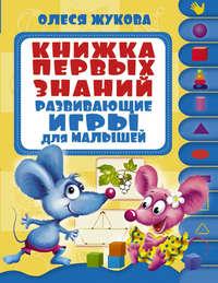 Жукова, Олеся  - Книжка первых знаний. Развивающие игры для малышей