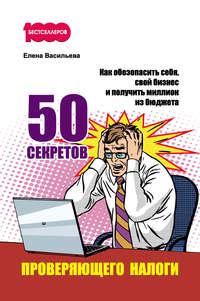 Васильева, Елена  - 50 секретов проверяющего налоги. Как обезопасить себя, свой бизнес и получить миллион из бюджета