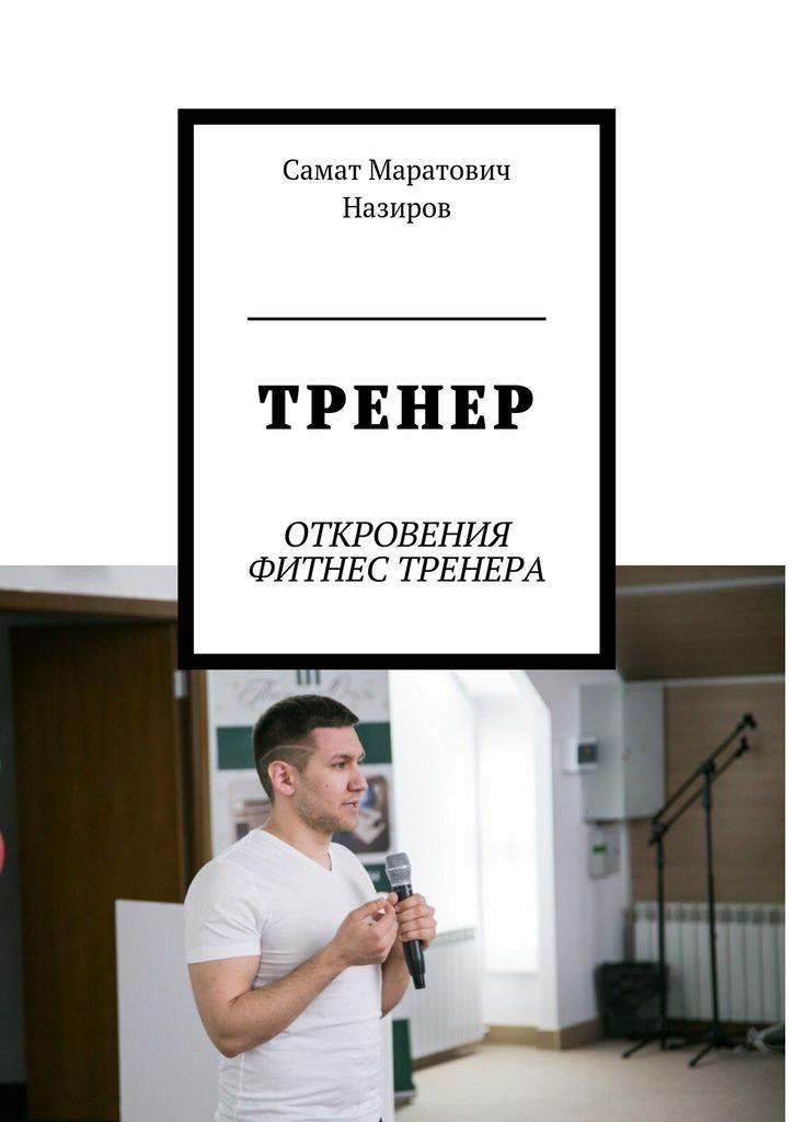Самат Маратович Назиров ТРЕНЕР. ОТКРОВЕНИЯ ФИТНЕС ТРЕНЕРА