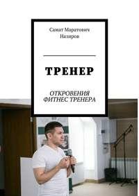 Самат Маратович Назиров - ТРЕНЕР. ОТКРОВЕНИЯ ФИТНЕС ТРЕНЕРА