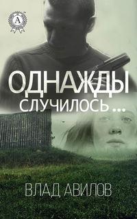 Авилов, Влад  - Однажды случилось…