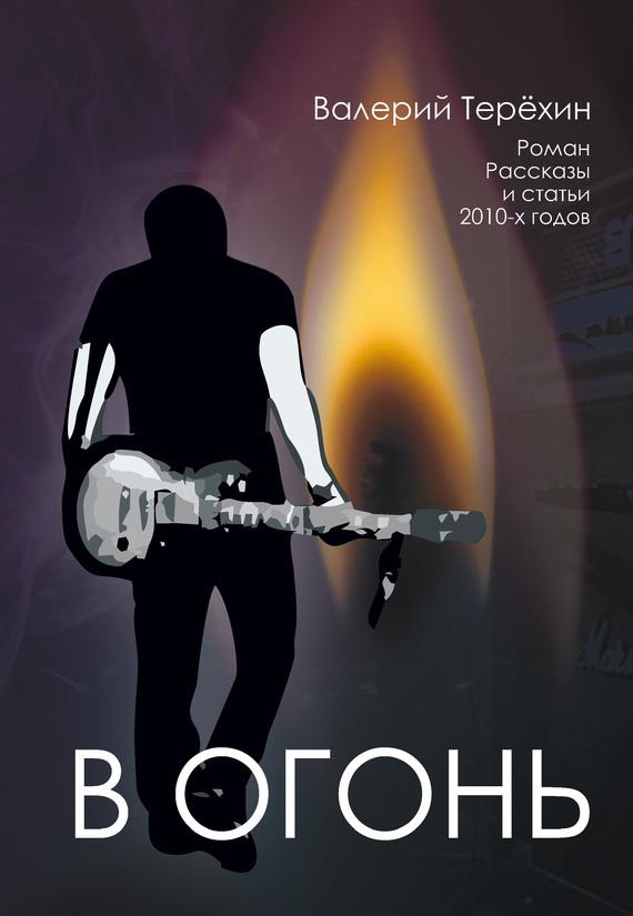 Валерий Терехин В огонь в огонь роман рассказы и статьи 2010 х годов