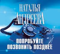 Андреева, Наталья  - Попробуйте позвонить позднее