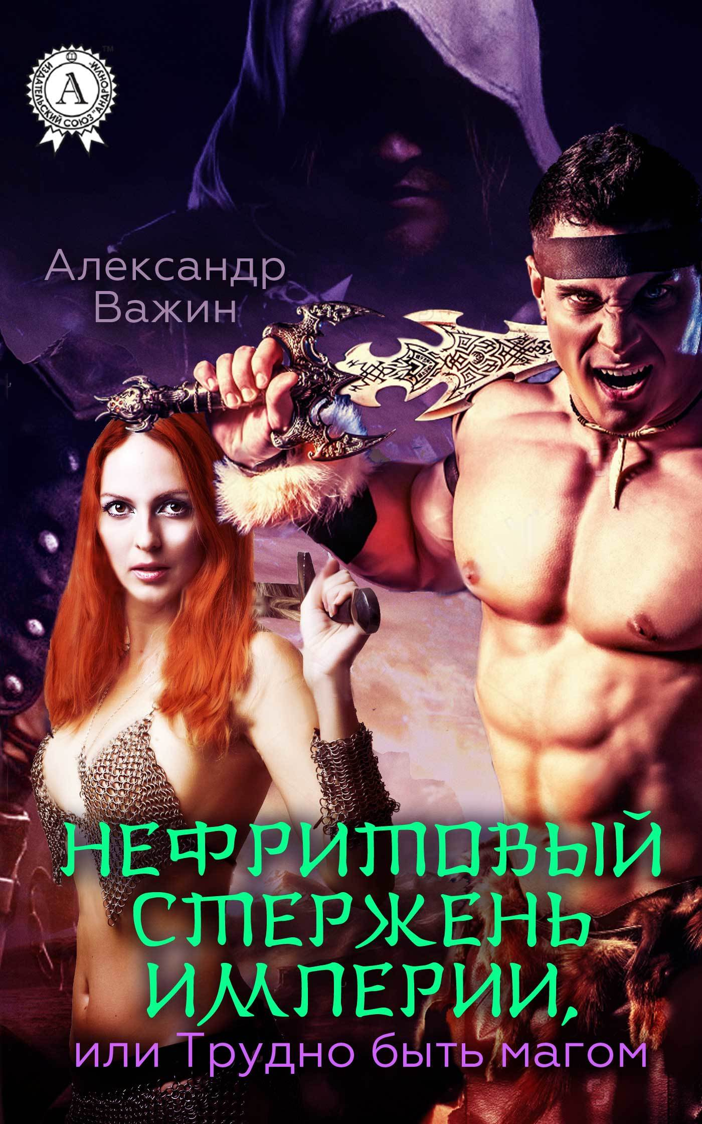 Александр Важин - Нефритовый стержень Империи, или Трудно быть Магом