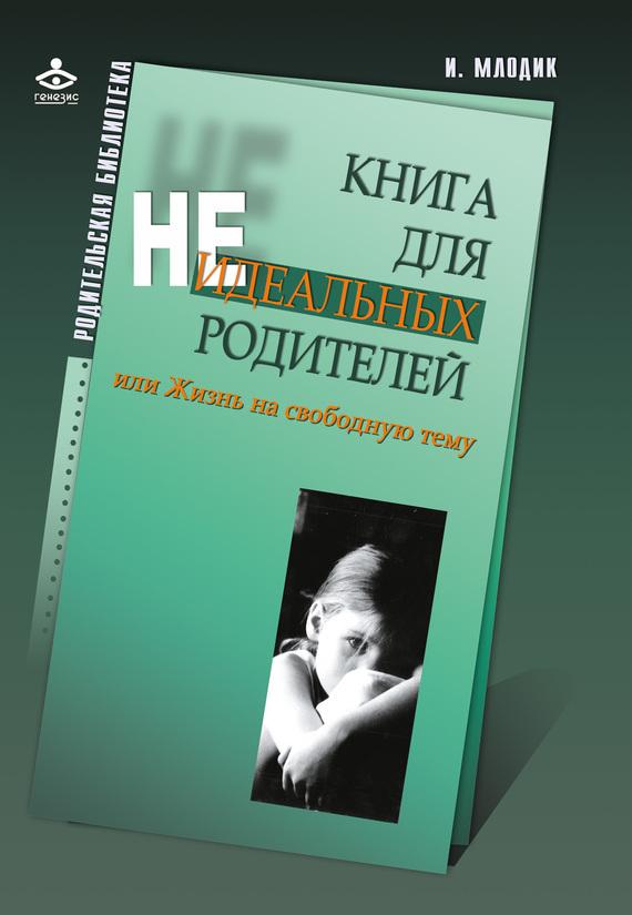 И. Ю. Млодик Книга для неидеальных родителей, или Жизнь на свободную тему книга генезис ирина млодик для неидеальных родителей или жизнь на свободную тему