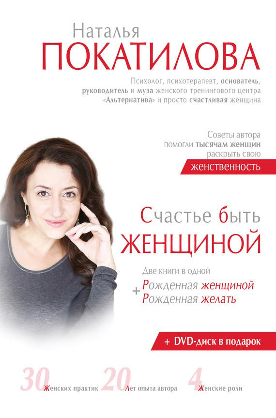 Обложка книги Счастье быть женщиной. Рожденная женщиной + рожденная желать, автор Покатилова, Наталья